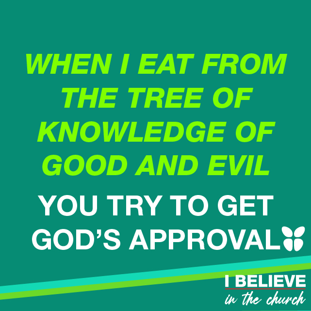 WHEN I EAT FROM THE TREE OF THE KNOWLEDGE OF GOOD AND EVIL YOU TRY TO GET GOD'S APPROVAL
