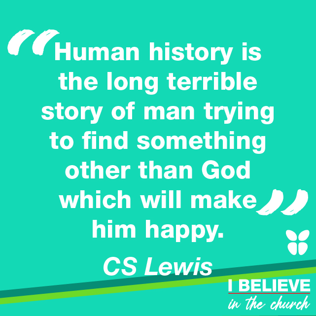 """Human history is the long terrible story of man trying to find something other than God which will make him happy."" CS Lewis"