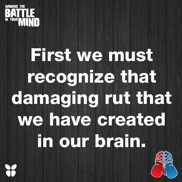 First we must recognize that damaging rut that we have created in our brain.