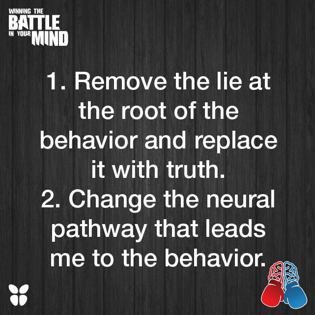1. Remove the lie at the root of the behavior and replace it with truth. 2. Change the neural pathway that leads me to the behavior.