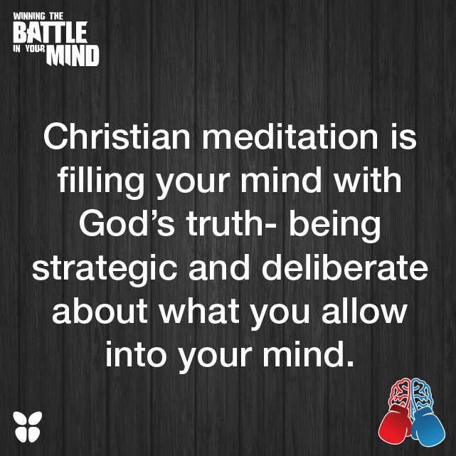 Christian meditation is filling your mind with God's truth- being strategic and deliberate about what you allow into your mind.
