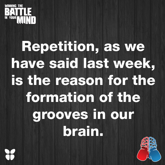 Repetition, as we have said last week, is the reason for the formation of the grooves in our brain.