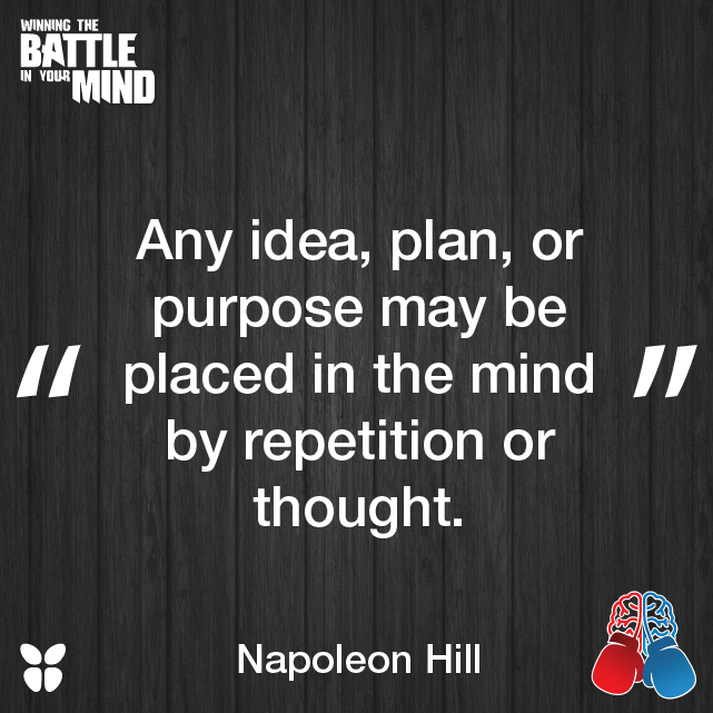 """""""Any idea, plan, or purpose may be placed in the mind by repetition or thought."""" Napoleon Hill"""