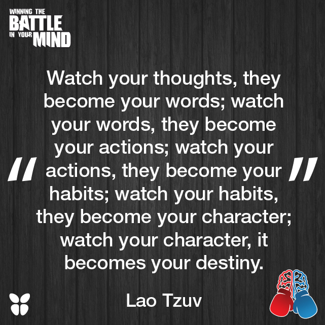 """""""Watch your thoughts, they become your words; watch your words, they become your actions; watch your actions, they become your habits; watch your habits, they become your character; watch your character, it becomes your destiny."""" -Lao Tzu"""