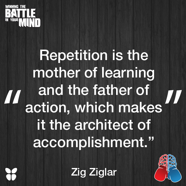 """""""Repetition is the mother of learning and the father of action, which makes it the architect of accomplishment."""" Zig Ziglar"""