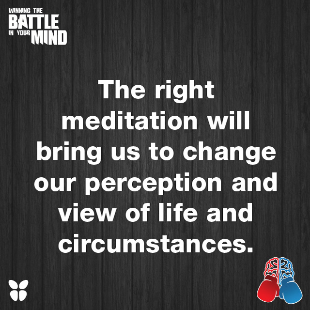 The right meditation will bring us to change our perception and view of life and circumstances.