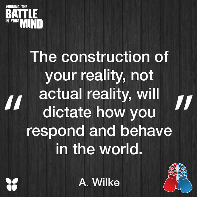 """""""The construction of your reality, not actual reality, will dictate how you respond and behave in the world."""" A. Wilke"""