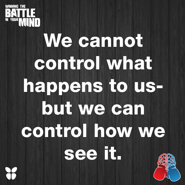 We cannot control what happens to us- but we can control how we see it.