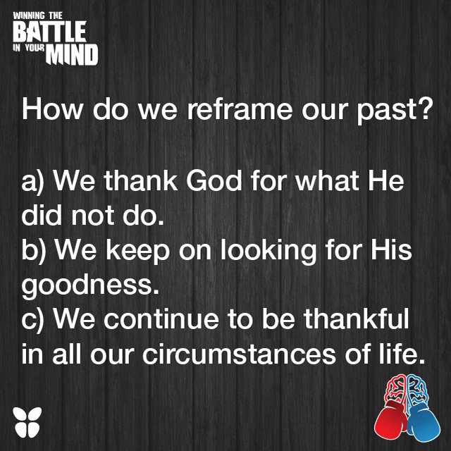 How do we reframe our past? a) We thank God for what He did not do. b) We keep on looking for His goodness. c) We continue to be thankful in all our circumstances of life.