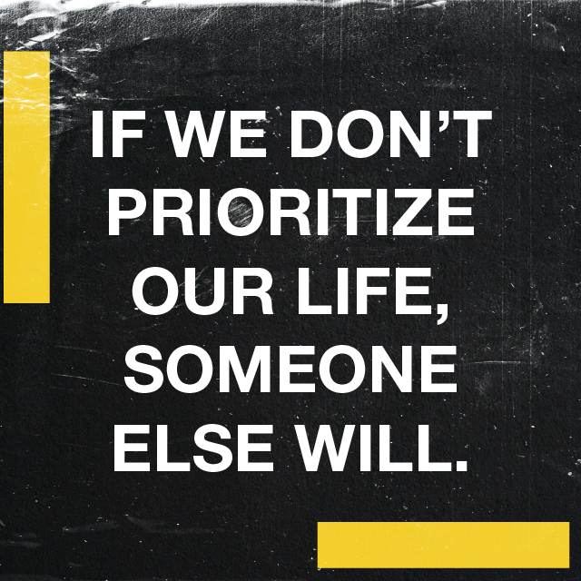 IF WE DON'T PRIORITIZE OUR LIFE, SOMEONE ELSE WILL.