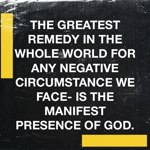 The greatest remedy in the whole world for any negative circumstance we face- is the manifest presence of God.