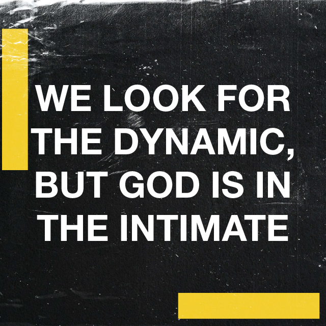 WE LOOK FOR THE DYNAMIC, BUT GOD IS IN THE INTIMATE