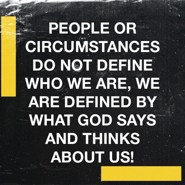 PEOPLE OR CIRCUMSTANCES DO NOT DEFINE WHO WE ARE, WE ARE DEFINED BY WHAT GOD SAYS AND THINKS ABOUT US!