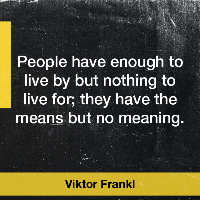 People have enough to live by but nothing to live for; they have the means but no meaning. Viktor Frankl