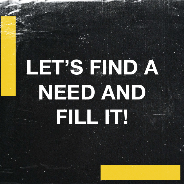 Let's Find a Need and Fill It
