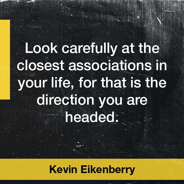Look carefully at the closest associations in your life, for that is the direction you are headed. Kevin Eikenberry