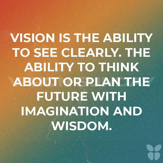 VISION IS THE ABILITY TO SEE CLEARLY. THE ABILITY TO THINK ABOUT OR PLAN THE FUTURE WITH IMAGINATION AND WISDOM.
