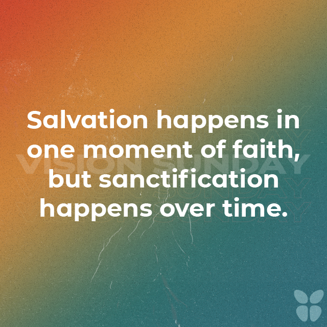Salvation happens in one moment of faith, but sanctification happens over time.