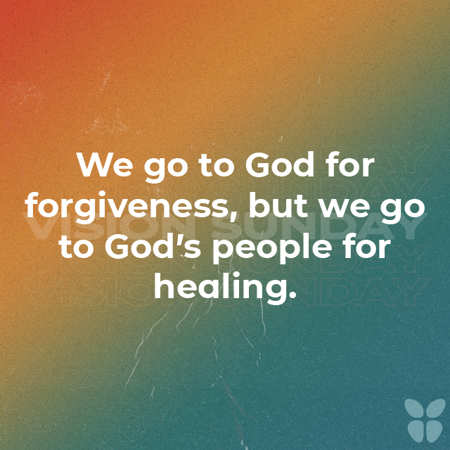We go to God for forgiveness, but we go to God's people for healing.
