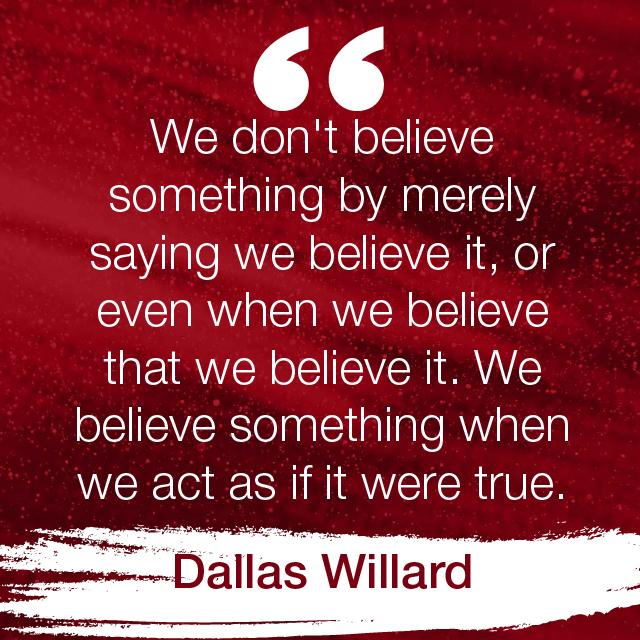 """We don't believe something by merely saying we believe it, or even when we believe that we believe it. We believe something when we act as if it were true."" Dallas Willard"