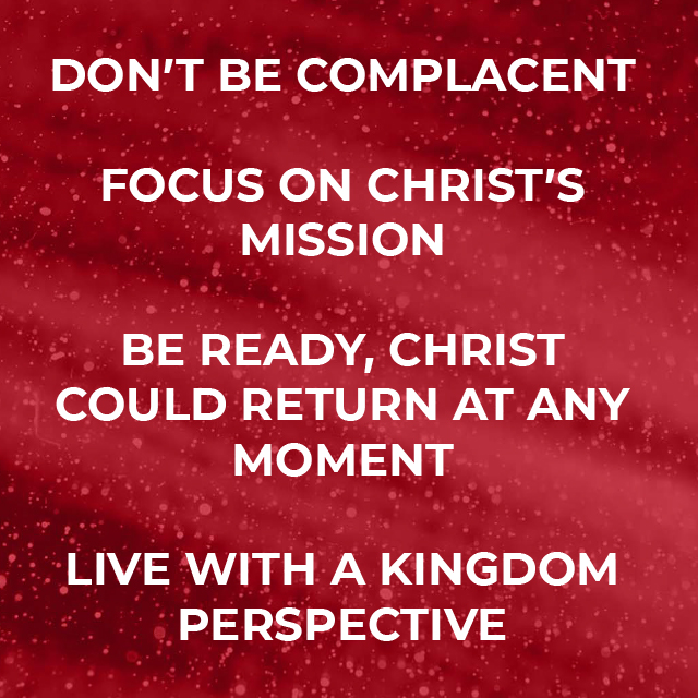 - Don't be Complacent - Focus on Christ's Mission - Be Ready, Christ could return at any moment - Live with a Kingdom Perspective