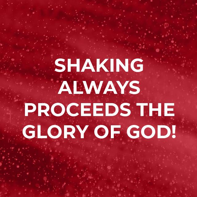 Shaking always proceeds the glory of God