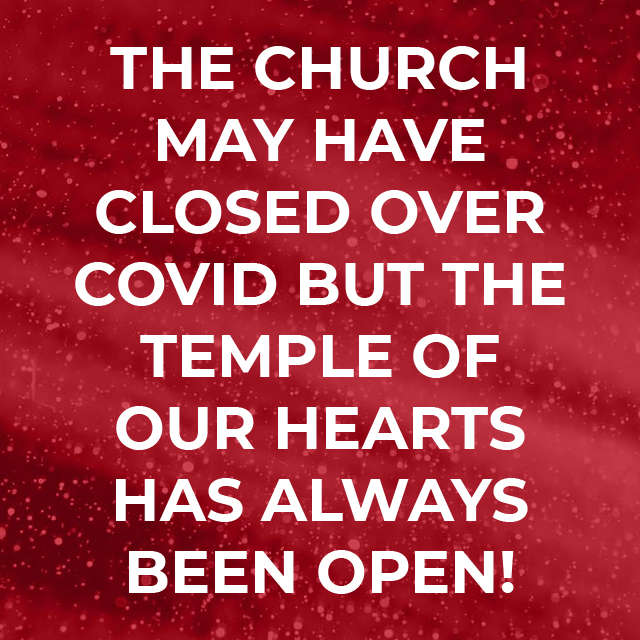 The Church may have closed over COVID but the temple of our hearts has always been open