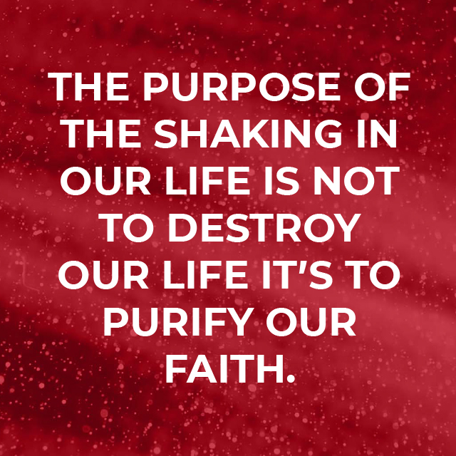 The purpose of the shaking in our lives is not to destroy our life it's to purify our faith