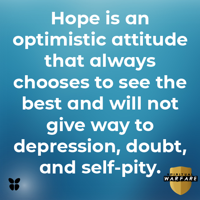 Hope is an optimistic attitude that always chooses to see the best and will not give way to depression, doubt, and self-pity.