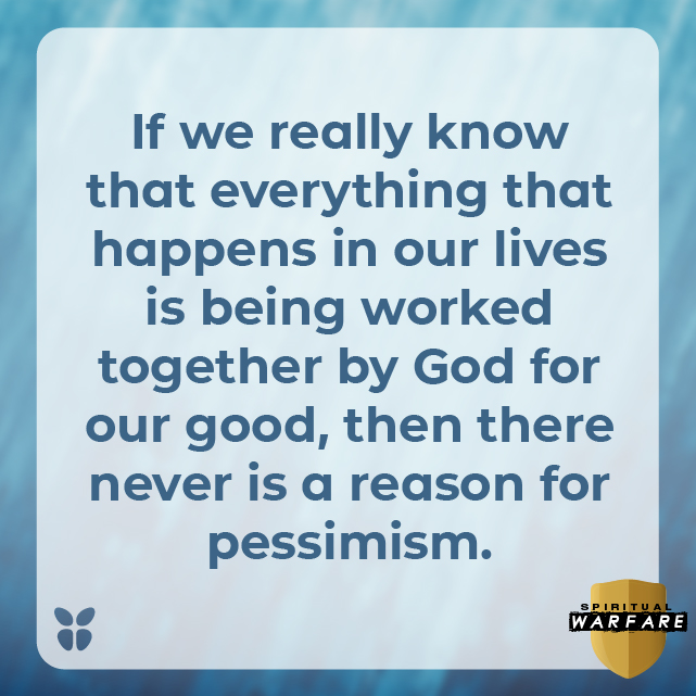 If we really know that everything that happens in our lives is being worked together by God for our good, then there never is a reason for pessimism.