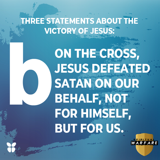 On the cross, Jesus defeated Satan on our behalf, not for Himself, but for us.