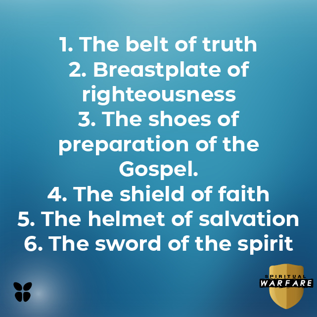 1. The belt of truth 2. Breastplate of righteousness 3. The shoes of preparation of the Gospel. 4. The shield of faith 5. The helmet of salvation 6. The sword of the spirit