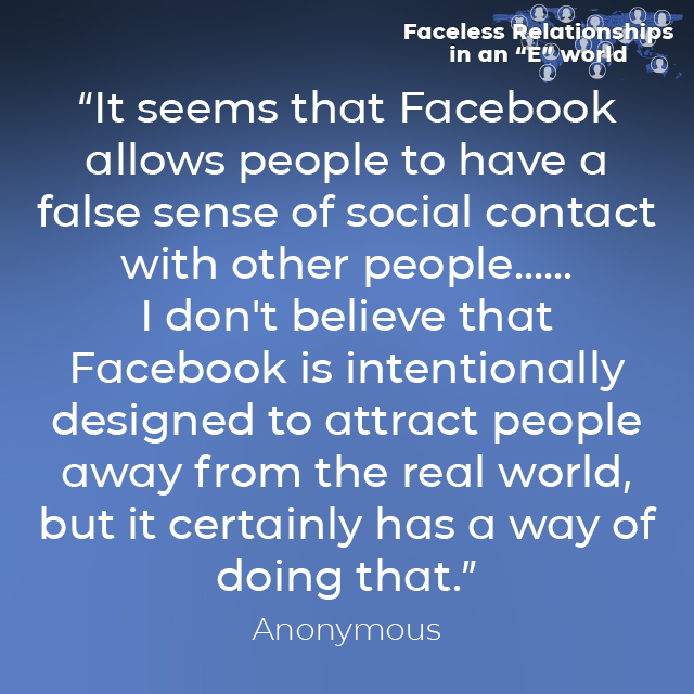 """""""It seems that Facebook allows people to have a false sense of social contact with other people......I don't believe that Facebook is intentionally designed to attract people away from the real world, but it certainly has a way of doing that."""" Anonymous Quote"""