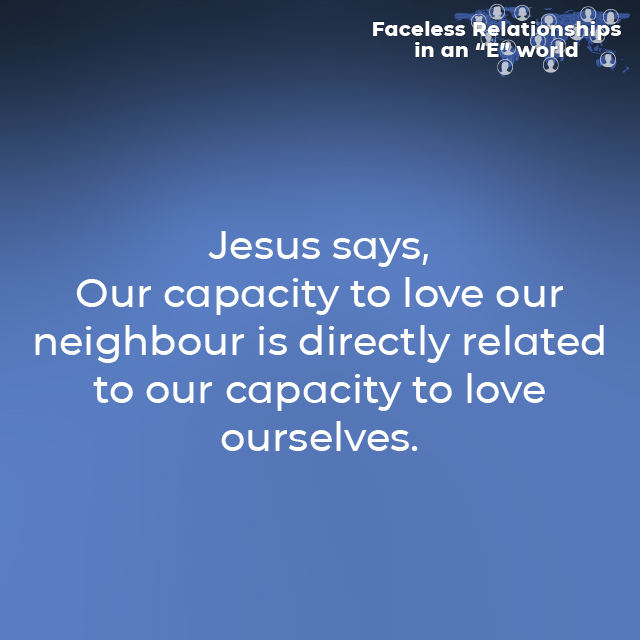 Jesus says, Our capacity to love our neighbour is directly related to our capacity to love ourselves.