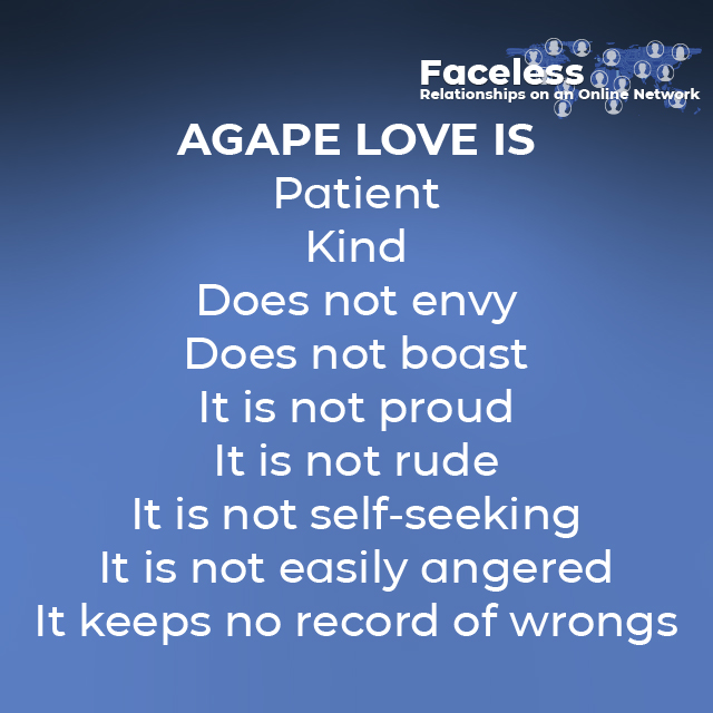 AGAPE LOVE IS - Patient - Kind - Does not envy - Does not boast - It is not proud - It is not rude - It is not self-seeking - It is not easily angered - It keeps no record of wrongs