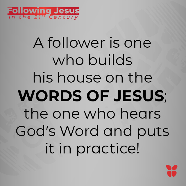 A follower is one who builds his house on the WORDS OF JESUS; the one who hears God's Word and puts it in practice!