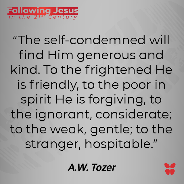 """""""The self-condemned will find Him generous and kind. To the frightened He is friendly, to the poor in spirit He is forgiving, to the ignorant, considerate; to the weak, gentle; to the stranger, hospitable."""" A.W. Tozer"""