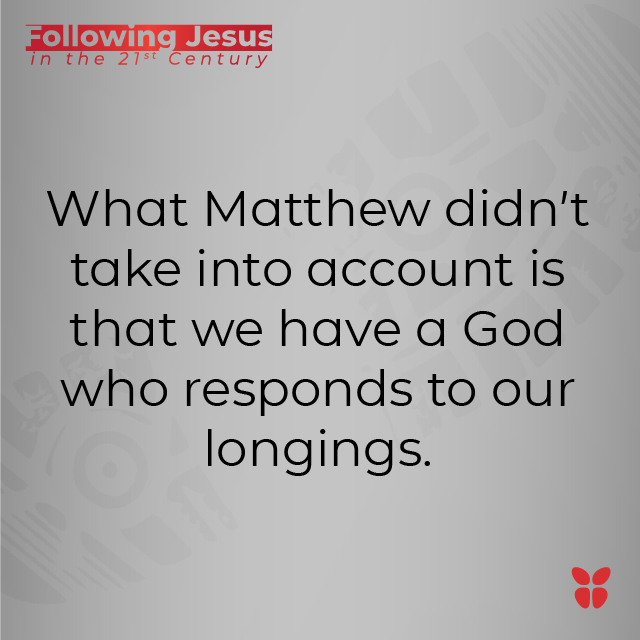 What Matthew didn't take into account is that we have a God who responds to our longings.