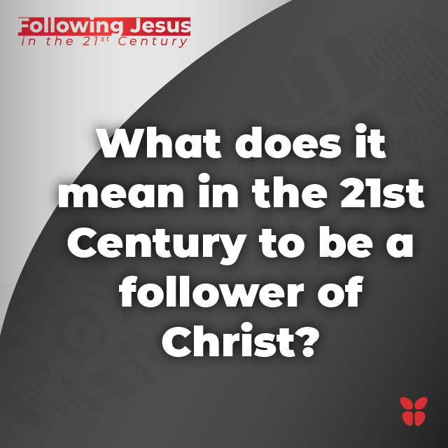 What does it mean in the 21st Century to be a follower of Christ?
