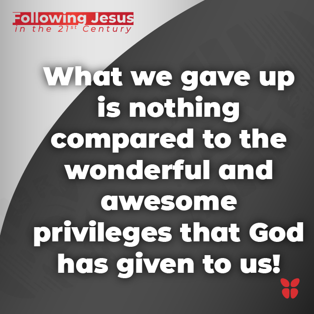 What we gave up is nothing compared to the wonderful and awesome privileges that God has given to us!
