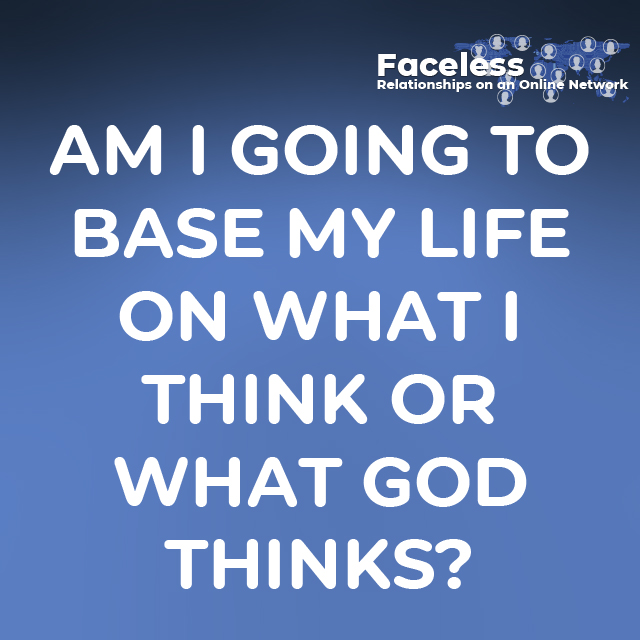 AM I GOING TO BASE MY LIFE ON WHAT I THINK OR WHAT GOD THINKS?
