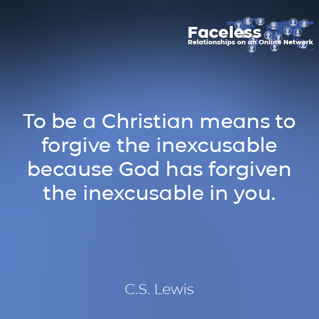 """""""To be a Christian means to forgive the inexcusable because God has forgiven the inexcusable in you."""" C.S. Lewis"""