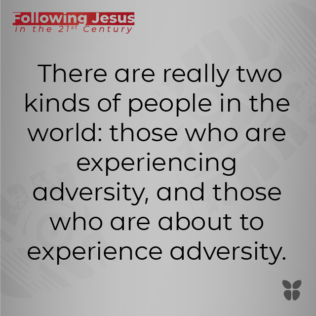 There are really two kinds of people in the world: those who are experiencing adversity, and those who are about to experience adversity.