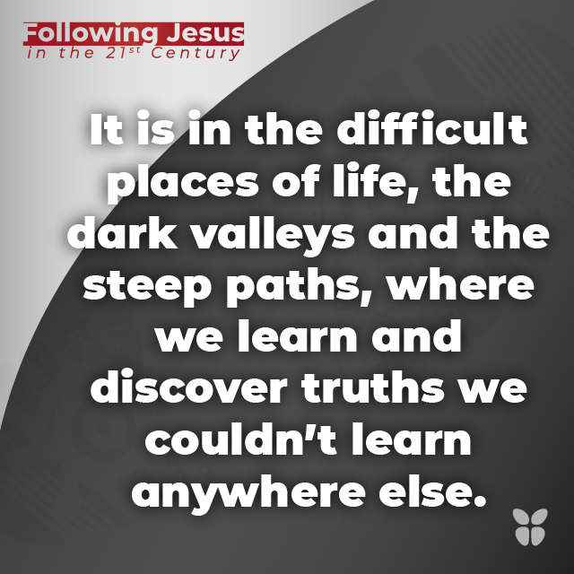 It is in the difficult places of life, the dark valleys and the steep paths, where we learn and discover truths we couldn't learn anywhere else.