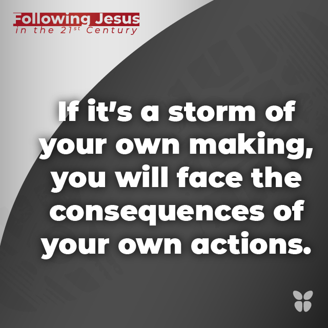 If it's a storm of your own making, you will face the consequences of your own actions.