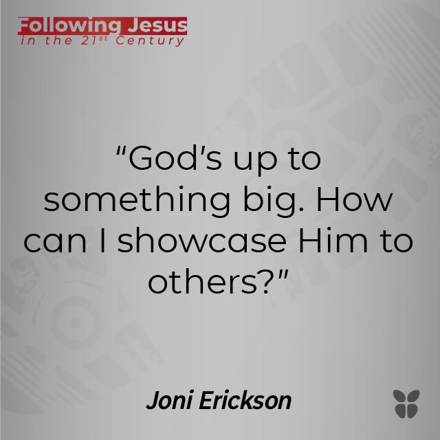 """God's up to something big. How can I showcase Him to others?"" Joni Erickson"