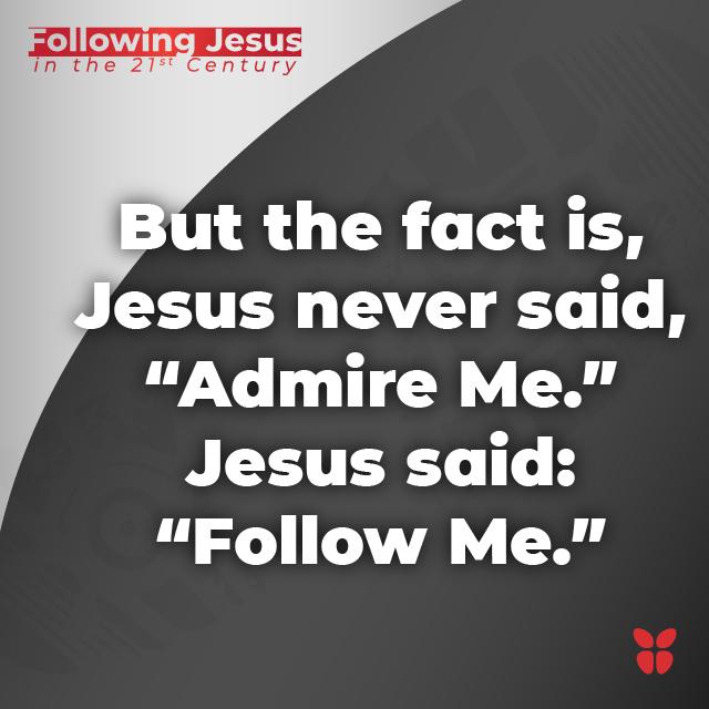 "The fact is, Jesus never said, ""Admire Me."" Jesus said, ""Follow Me."""