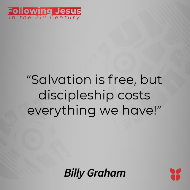 """""""Salvation is free, but discipleship costs everything we have!"""" Billy Graham"""