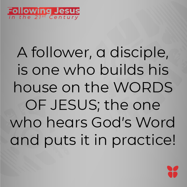 A follower, a disciple, is one who builds his house on the WORDS OF JESUS; the one who hears God's Word and puts it in practice!