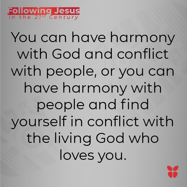 You can have harmony with God and conflict with people, or you can have harmony with people and find yourself in conflict with the living God who loves you.